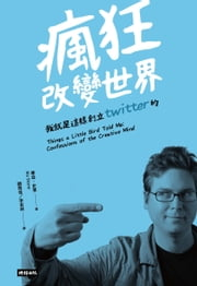 瘋狂改變世界:我就是這樣創立Twitter的! - Things a Little Bird Told Me: Confessions of the Creative Mind ebook by 畢茲‧史東 Biz Stone, 顧雨佳、李淞林