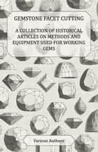 Gemstone Facet Cutting - A Collection of Historical Articles on Methods and Equipment Used for Working Gems ebook by Various Authors