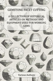 Gemstone Facet Cutting - A Collection of Historical Articles on Methods and Equipment Used for Working Gems ebook by Various