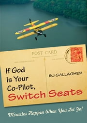 If God Is Your Co-Pilot Switch Seats: Miracles Happen When You Let Go ebook by BJ Gallagher