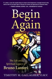 Begin Again - The Life and Spiritual Legacy of Bruno Lanteri ebook by Timothy M., OMV Gallagher
