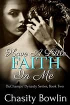 Have A Little Faith In Me - The DuChamps' Dynasty Series, #2 ebook by Chasity Bowlin