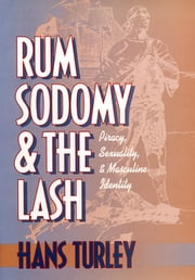 Rum, Sodomy, and the Lash - Piracy, Sexuality, and Masculine Identity ebook by Hans Turley