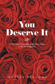 You Deserve It - A True Story of Learning to Say No in Order to Say Yes to Big Love ebook by Marisa Bellami