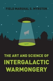 The Art and Science of Intergalactic Warmongery ebook by Field Marshal S. Myrston