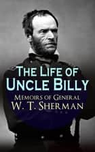 The Life of Uncle Billy - Memoirs of General W. T. Sherman - Early Life, Memories of Mexican & Civil War, Post-war Period; Including Official Army Documents and Military Maps ebook by William Tecumseh Sherman