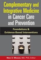 Complementary and Integrative Medicine in Cancer Care and Prevention ebook by Marc S. Micozzi, MD. PhD