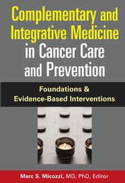 Complementary and Integrative Medicine in Cancer Care and Prevention - Foundations and Evidence-Based Interventions ebook by Marc S. Micozzi, MD. PhD