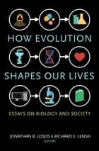 How Evolution Shapes Our Lives ebook by Jonathan B. Losos,Richard E. Lenski