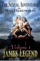 The Sexual Adventures of Max Hardwood Volume 1 ebook by James Legend
