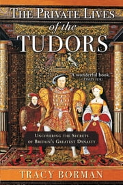 The Private Lives of the Tudors - Uncovering the Secrets of Britain's Greatest Dynasty ebook by Tracy Borman