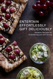 Entertain Effortlessly Gift Deliciously - Versatile Recipes For Entertaining and Gift Giving ebook by Yvette Jemison