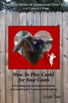 How To Play Cupid for Your Goats: Everything you need to know about successful goat romance and breeding ebook by Leigh Tate