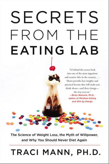 Secrets From the Eating Lab - The Science of Weight Loss, the Myth of Willpower, and Why You Should Never Diet Again ebook by Traci Mann