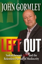 Left Out - Saskatchewan's NDP & the Relentless Pursuit of Mediocrity ebook by John Gormley