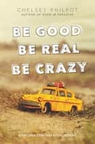 Be Good Be Real Be Crazy ebook by Chelsey Philpot