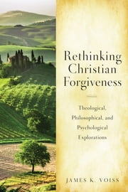 Rethinking Christian Forgiveness - Theological, Philosophical, and Psychological Explorations ebook by James  K. Voiss SJ