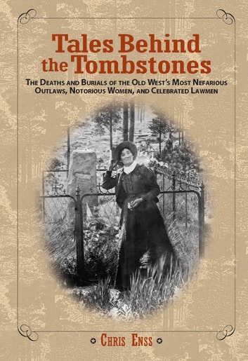 Tales Behind the Tombstones - The Deaths and Burials of the Old West's Most Nefarious Outlaws, Notorious Women, and Celebrated Lawmen ebook by Chris Enss