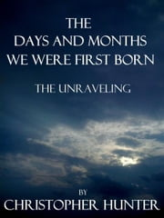 The Days and Months We Were First Born- The Unraveling ebook by Christopher Hunter