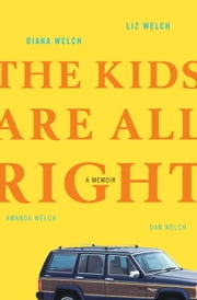 The Kids Are All Right - A Memoir ebook by Diana Welch, Liz Welch, Amanda Welch,...