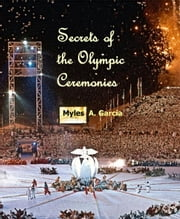 Secrets of the Olympic Ceremonies ebook by Myles Garcia