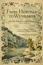 From Huronia to Wendakes - Adversity, Migration, and Resilience, 1650–1900 ebook by Thomas Peace,Kathryn Labelle