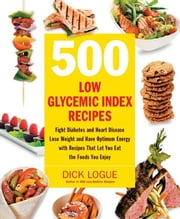 500 Low Glycemic Index Recipes: Fight Diabetes and Heart Disease, Lose Weight and Have Optimum Energy with Recipes That Let You Eat - Fight Diabetes and Heart Disease, Lose Weight and Have Optimum Energy with Recipes That Let You Eat ebook by Dick Logue
