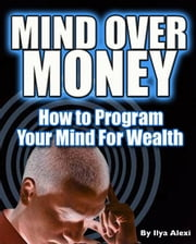 Mind Over Money: How to Program Your Mind For Wealth ebook by Ilya Alexi