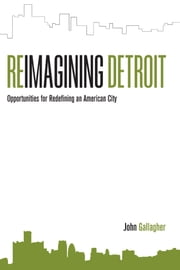 Reimagining Detroit - Opportunities for Redefining an American City ebook by John Gallagher