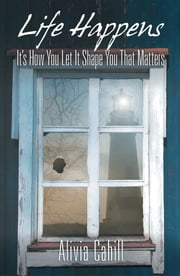 Life Happens - It's How You Let It Shape You That Matters ebook by Alivia Cahill