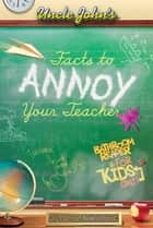 Uncle John's Facts to Annoy Your Teacher Bathroom Reader For Kids Only ebook by Bathroom Readers' Institute