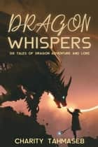 Dragon Whispers - Six Tales of Dragon Adventure and Lore ebook by Charity Tahmaseb