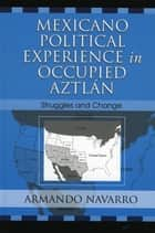 Mexicano Political Experience in Occupied Aztlan ebook by Armando Navarro