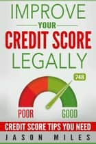 Improve Your Credit Score Legally: Credit Score Tips You Need ebook by Jason Miles
