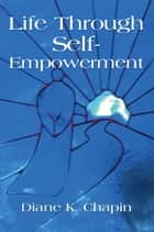 Life Through Self Empowerment ebook by Diane K. Chapin