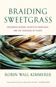 Braiding Sweetgrass - Indigenous Wisdom, Scientific Knowledge and the Teachings of Plants eBook by Robin Wall Kimmerer