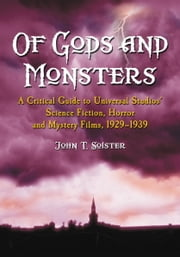 Of Gods and Monsters - A Critical Guide to Universal Studios' Science Fiction, Horror and Mystery Films, 1929-1939 ebook by John T. Soister