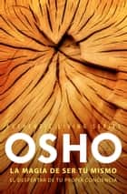 La magia de ser tú mismo (Authentic Living Series) - El despertar de tu propia conciencia ebook by Osho