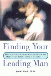 Finding Your Leading Man - How to Create Male-to-Male Intimacy and Make Your Relationship a Blockbuster ebook by Jon P. Bloch