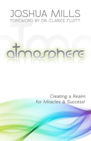 Atmosphere - Creating a Realm for Miracles & Success ebook by Joshua Mills
