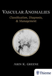 Vascular Anomalies - Classification, Diagnosis, and Management ebook by Arin Greene