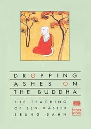 Dropping Ashes on the Buddha - The Teachings of Zen Master Seung Sahn ebook by Stephen Mitchell