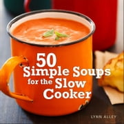 50 Simple Soups for the Slow Cooker ebook by Lynn Alley