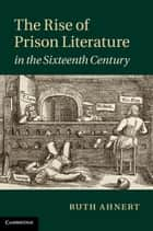 The Rise of Prison Literature in the Sixteenth Century ebook by Ruth Ahnert
