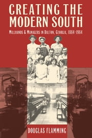 Creating the Modern South - Millhands and Managers in Dalton, Georgia, 1884-1984 ebook by Douglas Flamming