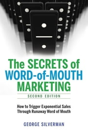 The Secrets of Word-of-Mouth Marketing - How to Trigger Exponential Sales Through Runaway Word of Mouth ebook by George SILVERMAN
