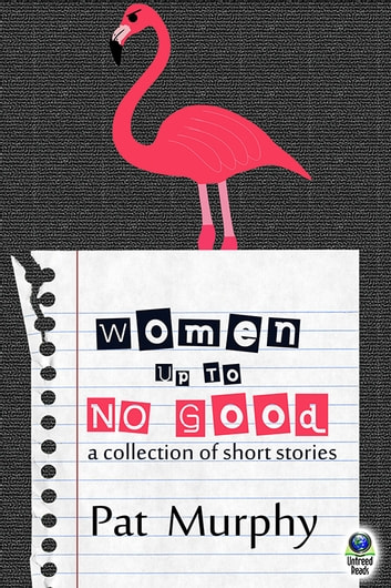 Women Up to No Good - A Collection of Short Stories ebook by Pat Murphy