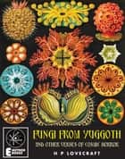Fungi From Yuggoth: And Other Verses Of Cosmic Horror - And Other Verses Of Cosmic Horror ebook by H P Lovecraft