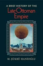 A Brief History of the Late Ottoman Empire ebook by M. Sükrü Hanioglu