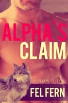 Alpha's Claim - Alpha's Tutor, #2 ebook by Fel Fern